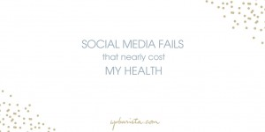 Social Media Fails that Nearly Cost Me My Health